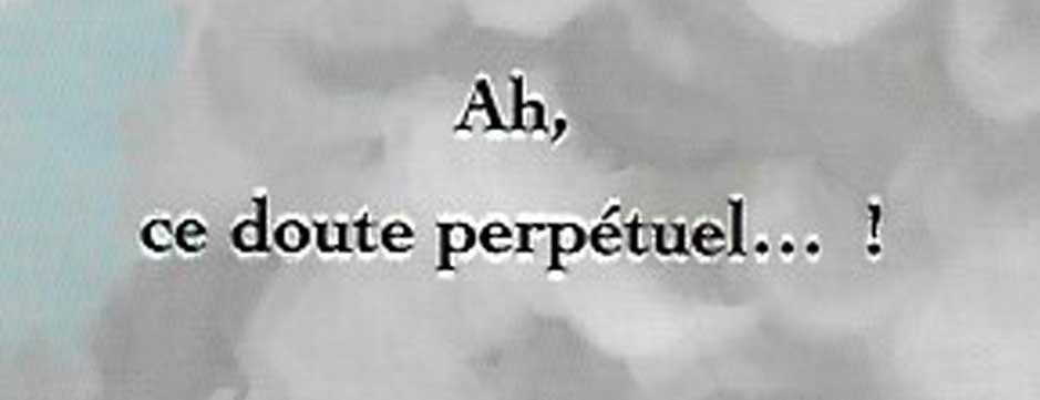 Ah, ce doute perpétuel… !